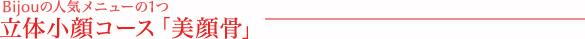 Bijou ビジューの人気メニューの1つ、立体小顔コース『美願骨』